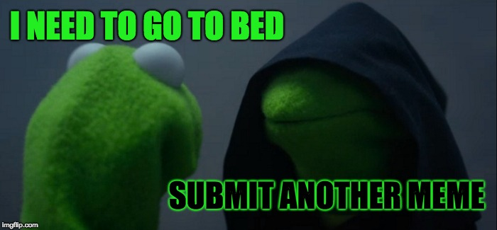 Evil Kermit Meme | I NEED TO GO TO BED SUBMIT ANOTHER MEME | image tagged in memes,evil kermit | made w/ Imgflip meme maker