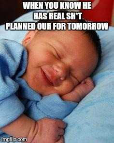 sleeping baby laughing | WHEN YOU KNOW HE HAS REAL SH*T PLANNED OUR FOR TOMORROW | image tagged in sleeping baby laughing | made w/ Imgflip meme maker