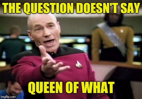 Picard Wtf Meme | THE QUESTION DOESN'T SAY QUEEN OF WHAT | image tagged in memes,picard wtf | made w/ Imgflip meme maker