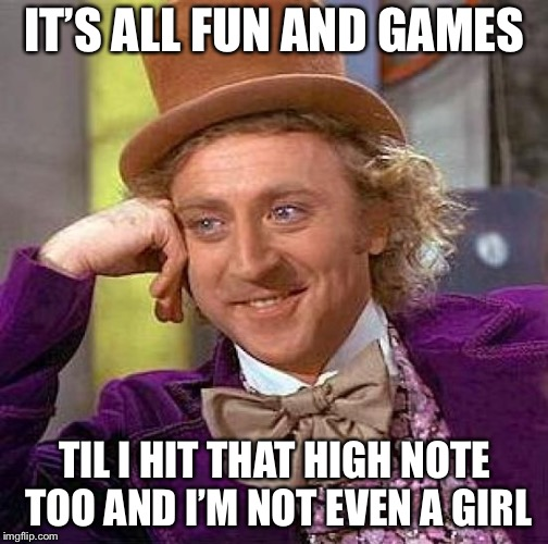 Creepy Condescending Wonka Meme | IT'S ALL FUN AND GAMES TIL I HIT THAT HIGH NOTE TOO AND I'M NOT EVEN A GIRL | image tagged in memes,creepy condescending wonka | made w/ Imgflip meme maker