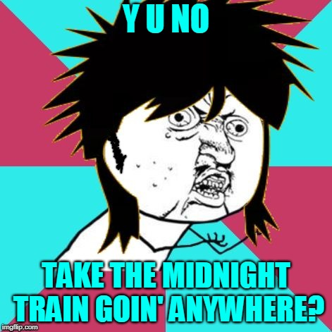 Making memes isn't always about the destination (it's also about the Journey).  | Y U NO TAKE THE MIDNIGHT TRAIN GOIN' ANYWHERE? | image tagged in y u no music 80s mullet,music,y u no,journey,don't stop believing,y u november | made w/ Imgflip meme maker
