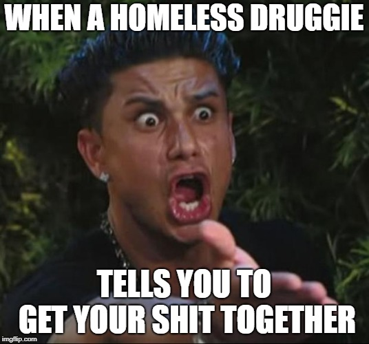 Hypocrisy at its best | WHEN A HOMELESS DRUGGIE TELLS YOU TO GET YOUR SHIT TOGETHER | image tagged in memes,dj pauly d,hypocrisy,homeless | made w/ Imgflip meme maker