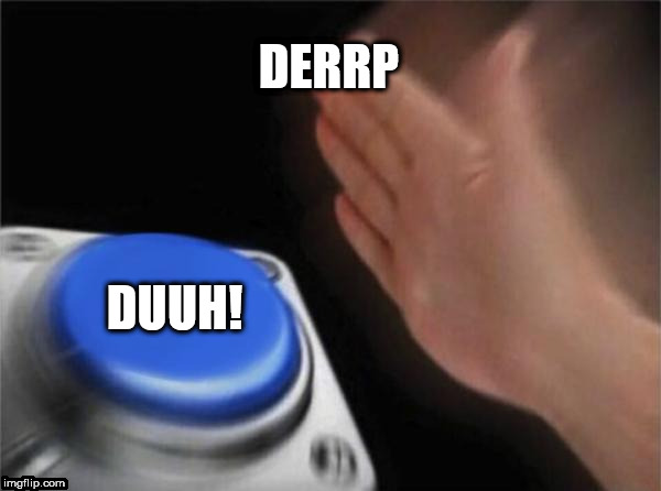 which one you pushin today? | DERRP DUUH! | image tagged in memes,blank nut button,pus,the,button | made w/ Imgflip meme maker