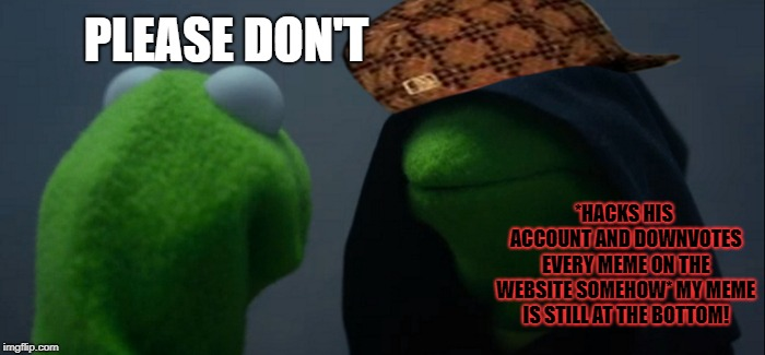 PLEASE DON'T *HACKS HIS ACCOUNT AND DOWNVOTES EVERY MEME ON THE WEBSITE SOMEHOW* MY MEME IS STILL AT THE BOTTOM! | image tagged in memes,evil kermit,scumbag | made w/ Imgflip meme maker