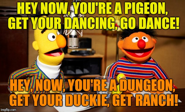 Bert And Ernie Radio |  HEY NOW, YOU'RE A PIGEON, GET YOUR DANCING, GO DANCE! HEY, NOW, YOU'RE A DUNGEON, GET YOUR DUCKIE, GET RANCH! | image tagged in bert and ernie radio | made w/ Imgflip meme maker