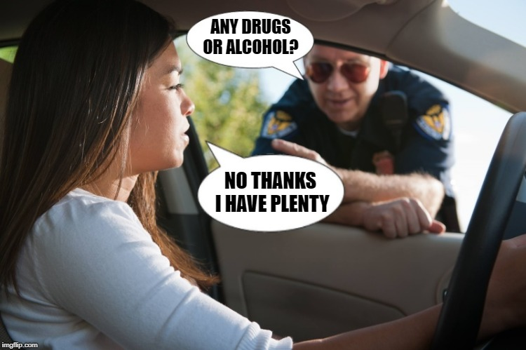 duh! | ANY DRUGS OR ALCOHOL? NO THANKS I HAVE PLENTY | image tagged in police,ticket,woman driver | made w/ Imgflip meme maker