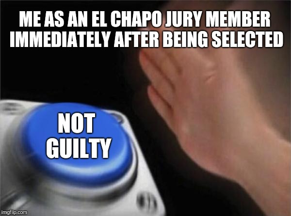 Blank Nut Button Meme | ME AS AN EL CHAPO JURY MEMBER IMMEDIATELY AFTER BEING SELECTED NOT GUILTY | image tagged in memes,blank nut button | made w/ Imgflip meme maker