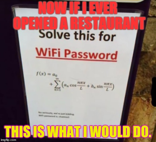 Solve For Wifi, and Unspeakable Torture in Math | NOW IF I EVER OPENED A RESTAURANT THIS IS WHAT I WOULD DO. | image tagged in memes,funny,stupid signs,wifi,jokes | made w/ Imgflip meme maker