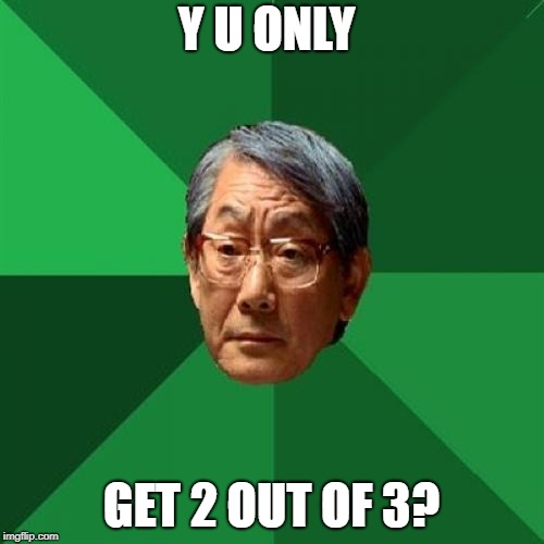 High Expectations Asian Father Meme | Y U ONLY GET 2 OUT OF 3? | image tagged in memes,high expectations asian father | made w/ Imgflip meme maker