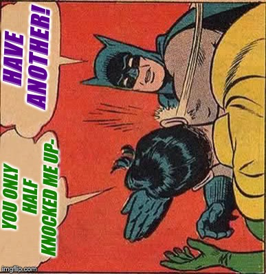 Batman Slapping Robin Meme | YOU ONLY HALF KNOCKED ME UP- HAVE ANOTHER! | image tagged in memes,batman slapping robin | made w/ Imgflip meme maker