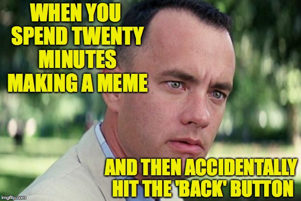 There are no words for how I'm feeling. | WHEN YOU SPEND TWENTY MINUTES MAKING A MEME AND THEN ACCIDENTALLY HIT THE 'BACK' BUTTON | image tagged in forrest gump,memes | made w/ Imgflip meme maker
