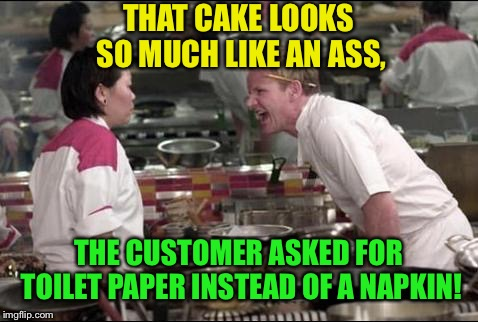 Angry Chef Gordon Ramsay Meme | THAT CAKE LOOKS SO MUCH LIKE AN ASS, THE CUSTOMER ASKED FOR TOILET PAPER INSTEAD OF A NAPKIN! | image tagged in memes,angry chef gordon ramsay | made w/ Imgflip meme maker