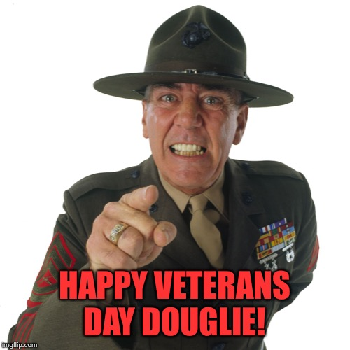 r lee ermey | HAPPY VETERANS DAY DOUGLIE! | image tagged in r lee ermey | made w/ Imgflip meme maker
