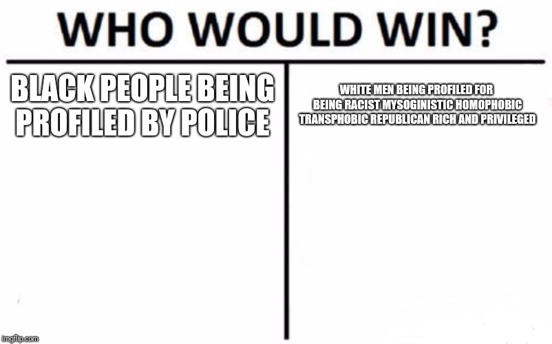 Who Would Win? Meme | BLACK PEOPLE BEING PROFILED BY POLICE WHITE MEN BEING PROFILED FOR BEING RACIST MYSOGINISTIC HOMOPHOBIC TRANSPHOBIC REPUBLICAN RICH AND PRIV | image tagged in memes,who would win | made w/ Imgflip meme maker