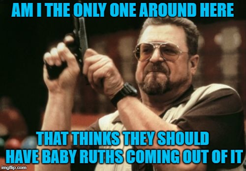 Am I The Only One Around Here Meme | AM I THE ONLY ONE AROUND HERE THAT THINKS THEY SHOULD HAVE BABY RUTHS COMING OUT OF IT | image tagged in memes,am i the only one around here | made w/ Imgflip meme maker