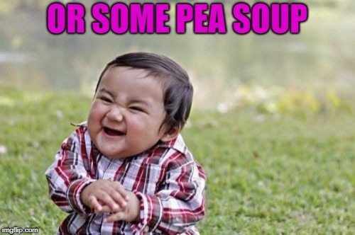 Evil Toddler Meme | OR SOME PEA SOUP | image tagged in memes,evil toddler | made w/ Imgflip meme maker