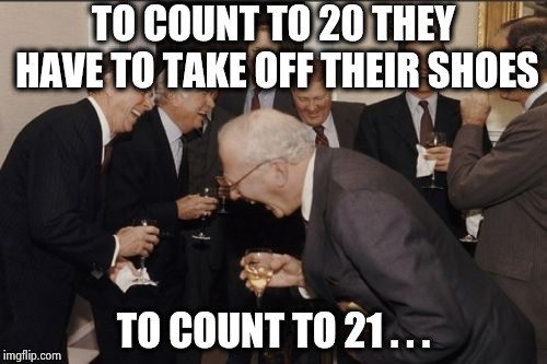 Laughing Men In Suits Meme | TO COUNT TO 20 THEY HAVE TO TAKE OFF THEIR SHOES TO COUNT TO 21 . . . | image tagged in memes,laughing men in suits | made w/ Imgflip meme maker