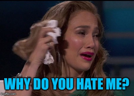 JLo Crying | WHY DO YOU HATE ME? | image tagged in jlo crying | made w/ Imgflip meme maker
