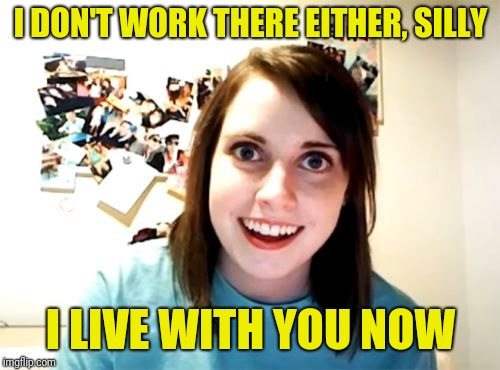 Overly Attached Girlfriend Meme | I DON'T WORK THERE EITHER, SILLY I LIVE WITH YOU NOW | image tagged in memes,overly attached girlfriend | made w/ Imgflip meme maker
