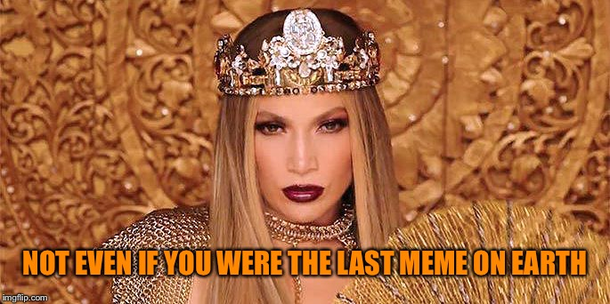 Jlo Anillo | NOT EVEN IF YOU WERE THE LAST MEME ON EARTH | image tagged in jlo anillo | made w/ Imgflip meme maker