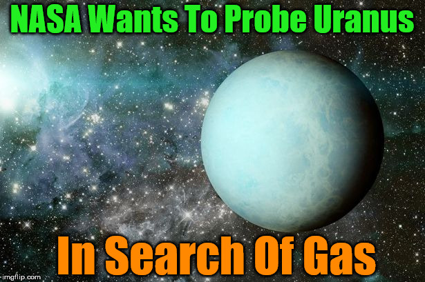 They won't have to go far |  NASA Wants To Probe Uranus; In Search Of Gas | image tagged in memes,uranus,nasa,searching,funny,play on words | made w/ Imgflip meme maker