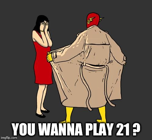 flasher | YOU WANNA PLAY 21 ? | image tagged in flasher | made w/ Imgflip meme maker