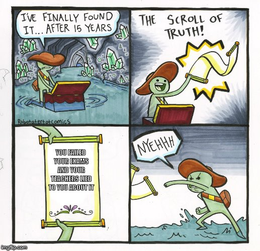 The Scroll Of Truth | YOU FAILED YOUR EXAMS AND YOUR TEACHERS LIED TO YOU ABOUT IT | image tagged in memes,the scroll of truth | made w/ Imgflip meme maker