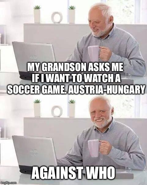 Boy is he old! | MY GRANDSON ASKS ME IF I WANT TO WATCH A SOCCER GAME. AUSTRIA-HUNGARY AGAINST WHO | image tagged in memes,hide the pain harold | made w/ Imgflip meme maker
