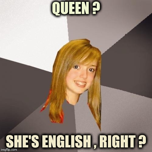 Musically Oblivious 8th Grader Meme | QUEEN ? SHE'S ENGLISH , RIGHT ? | image tagged in memes,musically oblivious 8th grader | made w/ Imgflip meme maker
