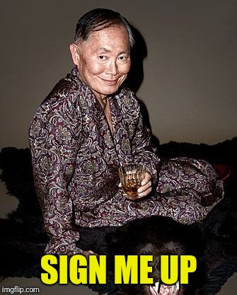 George Takei | SIGN ME UP | image tagged in george tekei | made w/ Imgflip meme maker