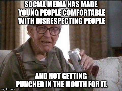 SOCIAL MEDIA HAS MADE YOUNG PEOPLE COMFORTABLE WITH DISRESPECTING PEOPLE AND NOT GETTING PUNCHED IN THE MOUTH FOR IT. | image tagged in grumpy old man | made w/ Imgflip meme maker