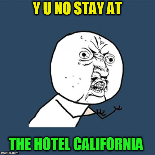 Y U No Meme | Y U NO STAY AT THE HOTEL CALIFORNIA | image tagged in memes,y u no | made w/ Imgflip meme maker