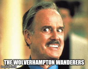 John Cleese Rat Race | THE WOLVERHAMPTON WANDERERS | image tagged in john cleese rat race | made w/ Imgflip meme maker