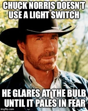Chuck Norris Meme | CHUCK NORRIS DOESN'T USE A LIGHT SWITCH HE GLARES AT THE BULB UNTIL IT PALES IN FEAR | image tagged in memes,chuck norris | made w/ Imgflip meme maker