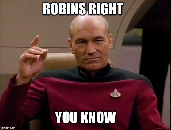 Picard Make it so | ROBINS RIGHT YOU KNOW | image tagged in picard make it so | made w/ Imgflip meme maker