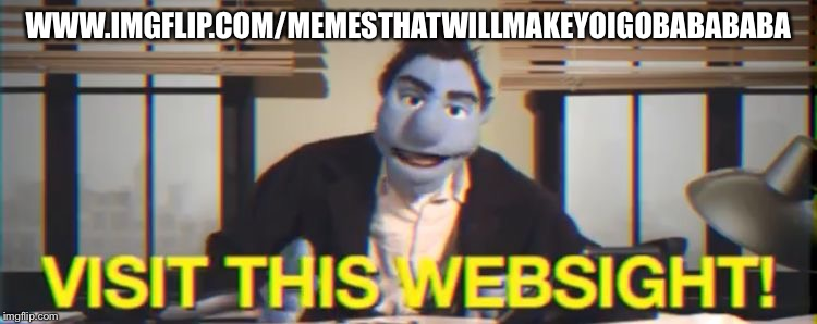 Visit this WebSIGHT | WWW.IMGFLIP.COM/MEMESTHATWILLMAKEYOIGOBABABABA | image tagged in visit this website | made w/ Imgflip meme maker