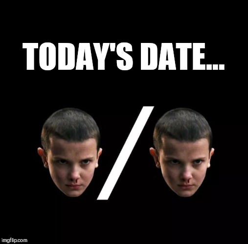 Mouth breathers won't get the reference  | TODAY'S DATE... | image tagged in jbmemegeek,stranger things,11,geek references | made w/ Imgflip meme maker