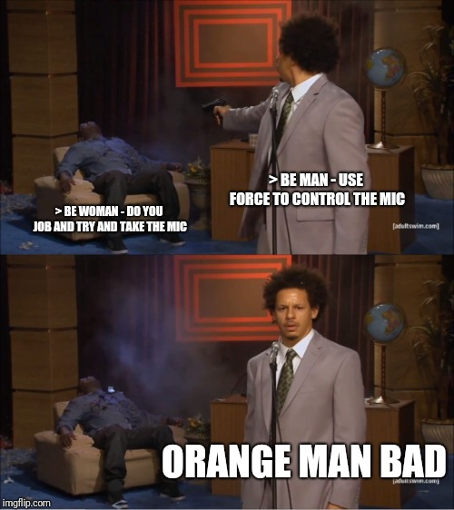 Who Killed Hannibal Meme | > BE MAN - USE FORCE TO CONTROL THE MIC > BE WOMAN - DO YOU JOB AND TRY AND TAKE THE MIC ORANGE MAN BAD | image tagged in memes,who killed hannibal | made w/ Imgflip meme maker