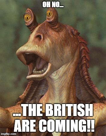 star wars jar jar binks | OH NO... ...THE BRITISH ARE COMING!! | image tagged in star wars jar jar binks | made w/ Imgflip meme maker