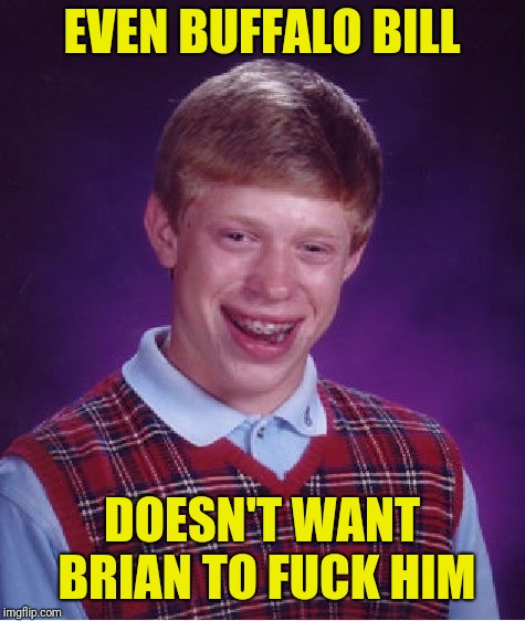 Bad Luck Brian Meme | EVEN BUFFALO BILL DOESN'T WANT BRIAN TO F**K HIM | image tagged in memes,bad luck brian | made w/ Imgflip meme maker
