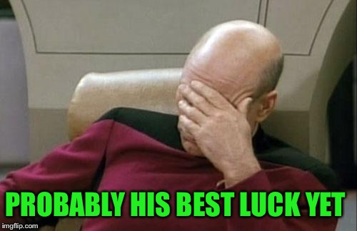 Captain Picard Facepalm Meme | PROBABLY HIS BEST LUCK YET | image tagged in memes,captain picard facepalm | made w/ Imgflip meme maker