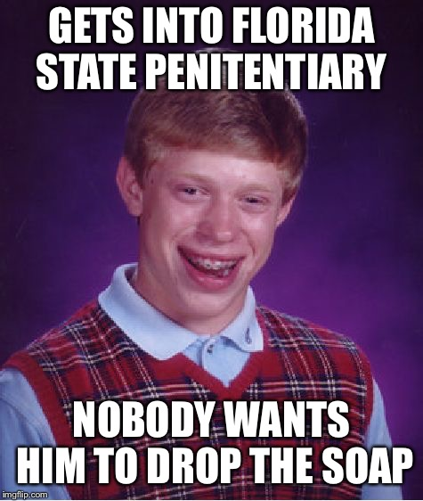 Bad Luck Brian Meme | GETS INTO FLORIDA STATE PENITENTIARY NOBODY WANTS HIM TO DROP THE SOAP | image tagged in memes,bad luck brian | made w/ Imgflip meme maker