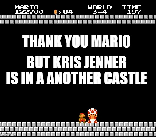 Thank You Mario | THANK YOU MARIO BUT KRIS JENNER IS IN A ANOTHER CASTLE | image tagged in thank you mario | made w/ Imgflip meme maker
