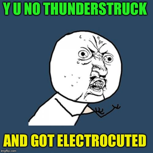 Y U No Meme | Y U NO THUNDERSTRUCK AND GOT ELECTROCUTED | image tagged in memes,y u no | made w/ Imgflip meme maker
