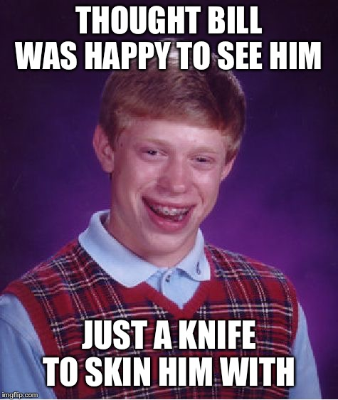 Bad Luck Brian Meme | THOUGHT BILL WAS HAPPY TO SEE HIM JUST A KNIFE TO SKIN HIM WITH | image tagged in memes,bad luck brian | made w/ Imgflip meme maker