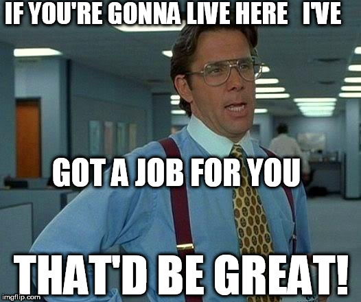 That Would Be Great Meme | IF YOU'RE GONNA LIVE HERE   I'VE GOT A JOB FOR YOU THAT'D BE GREAT! | image tagged in memes,that would be great | made w/ Imgflip meme maker