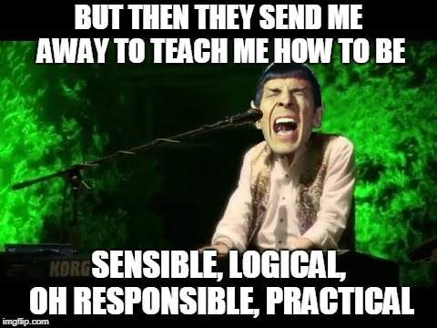Spock singing 'The Logical Song' | BUT THEN THEY SEND ME AWAY TO TEACH ME HOW TO BE SENSIBLE, LOGICAL, OH RESPONSIBLE, PRACTICAL | image tagged in memes,spock,logical song,spock singing,funny | made w/ Imgflip meme maker