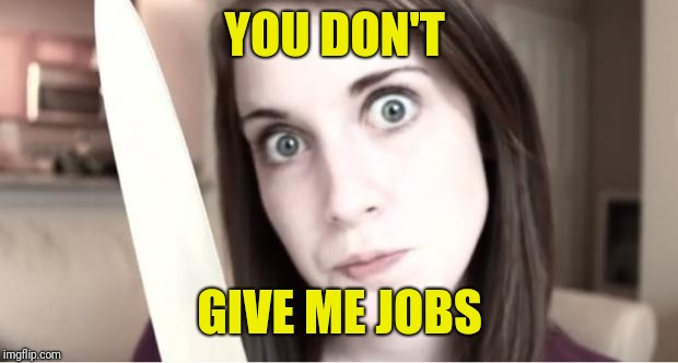Overly Attached Girlfriend Knife | YOU DON'T GIVE ME JOBS | image tagged in overly attached girlfriend knife | made w/ Imgflip meme maker