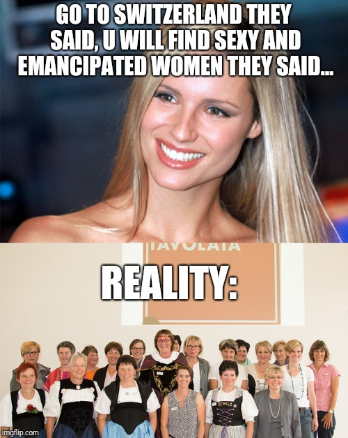 Swiss women | GO TO SWITZERLAND THEY SAID, U WILL FIND SEXY AND EMANCIPATED WOMEN THEY SAID... REALITY: | image tagged in sexy women,women,switzerland,reality,reality check | made w/ Imgflip meme maker