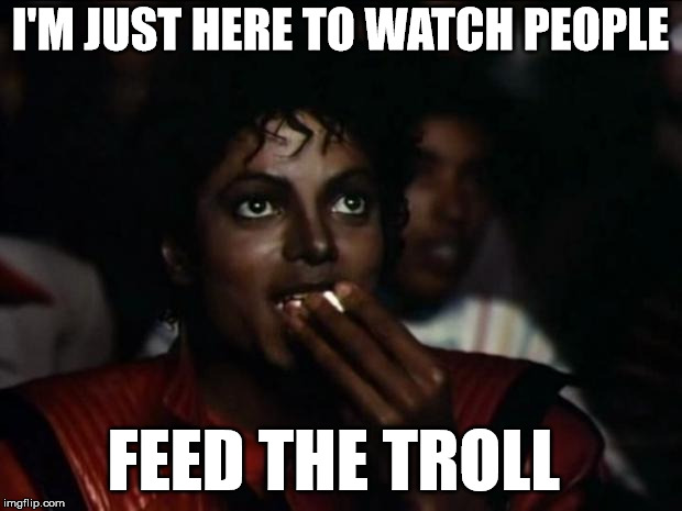 Feeding The Troll | I'M JUST HERE TO WATCH PEOPLE FEED THE TROLL | image tagged in memes,michael jackson popcorn,troll,trolls,feeding trolls,facebook | made w/ Imgflip meme maker